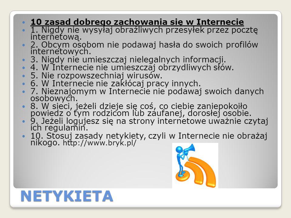 NETYKIETA 10 zasad dobrego zachowania się w Internecie 1. Nigdy nie wysyłaj obraźliwych przesyłek przez pocztę internetową. 2. Obcym osobom nie podawa