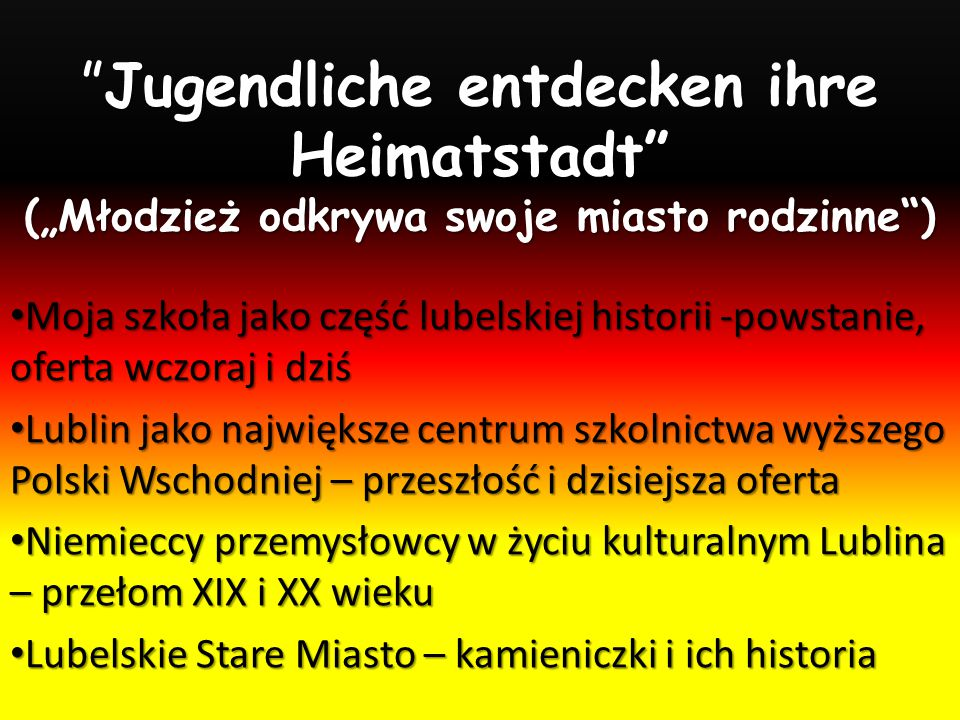 """Jugendliche entdecken ihre Heimatstadt (""""Młodzież odkrywa swoje miasto rodzinne ) Moja szkoła jako część lubelskiej historii -powstanie, oferta wczoraj i dziś Moja szkoła jako część lubelskiej historii -powstanie, oferta wczoraj i dziś Lublin jako największe centrum szkolnictwa wyższego Polski Wschodniej – przeszłość i dzisiejsza oferta Lublin jako największe centrum szkolnictwa wyższego Polski Wschodniej – przeszłość i dzisiejsza oferta Niemieccy przemysłowcy w życiu kulturalnym Lublina – przełom XIX i XX wieku Niemieccy przemysłowcy w życiu kulturalnym Lublina – przełom XIX i XX wieku Lubelskie Stare Miasto – kamieniczki i ich historia Lubelskie Stare Miasto – kamieniczki i ich historia"""