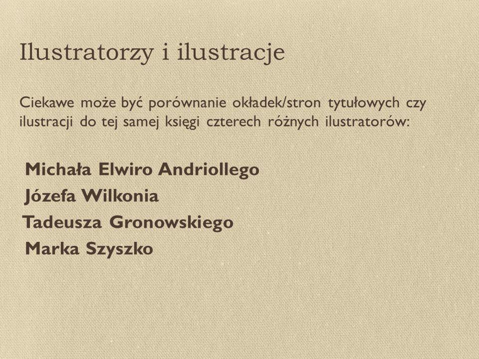 Ilustratorzy i ilustracje Ciekawe może być porównanie okładek/stron tytułowych czy ilustracji do tej samej księgi czterech różnych ilustratorów: Michała Elwiro Andriollego Józefa Wilkonia Tadeusza Gronowskiego Marka Szyszko