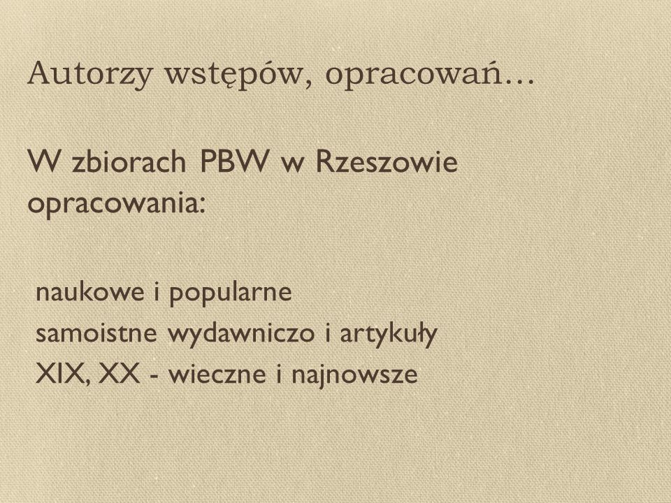 Autorzy wstępów, opracowań… W zbiorach PBW w Rzeszowie opracowania: naukowe i popularne samoistne wydawniczo i artykuły XIX, XX - wieczne i najnowsze