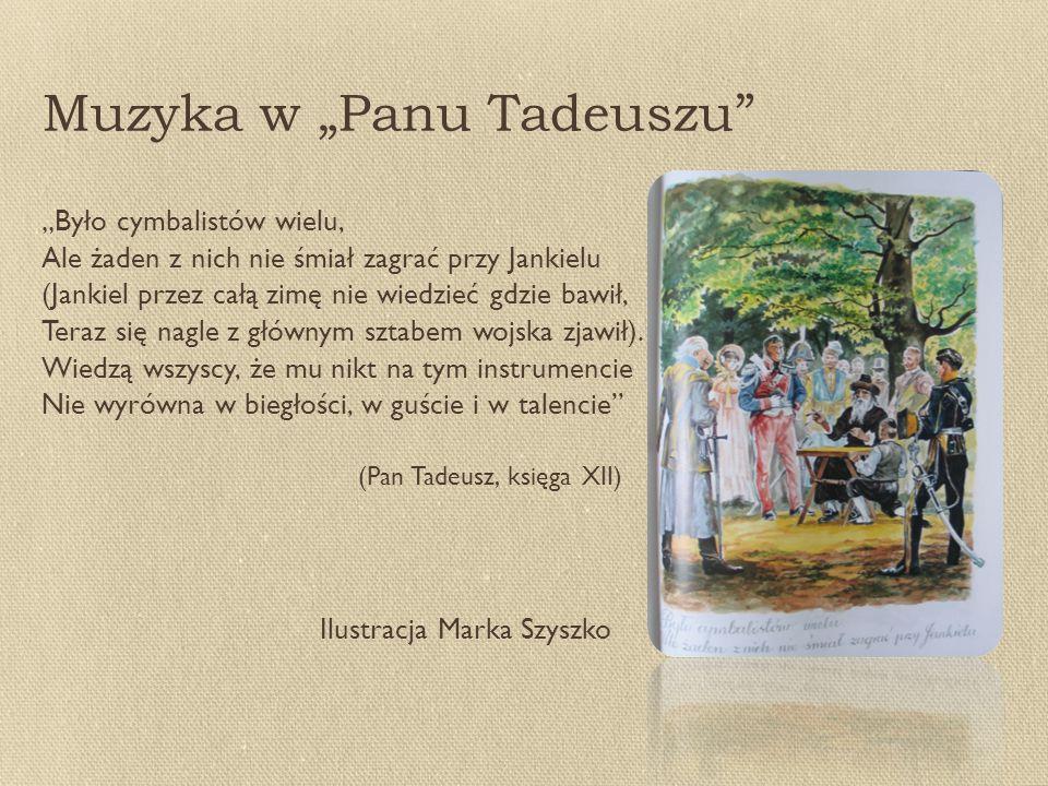 """Muzyka w """"Panu Tadeuszu """"Było cymbalistów wielu, Ale żaden z nich nie śmiał zagrać przy Jankielu (Jankiel przez całą zimę nie wiedzieć gdzie bawił, Teraz się nagle z głównym sztabem wojska zjawił)."""