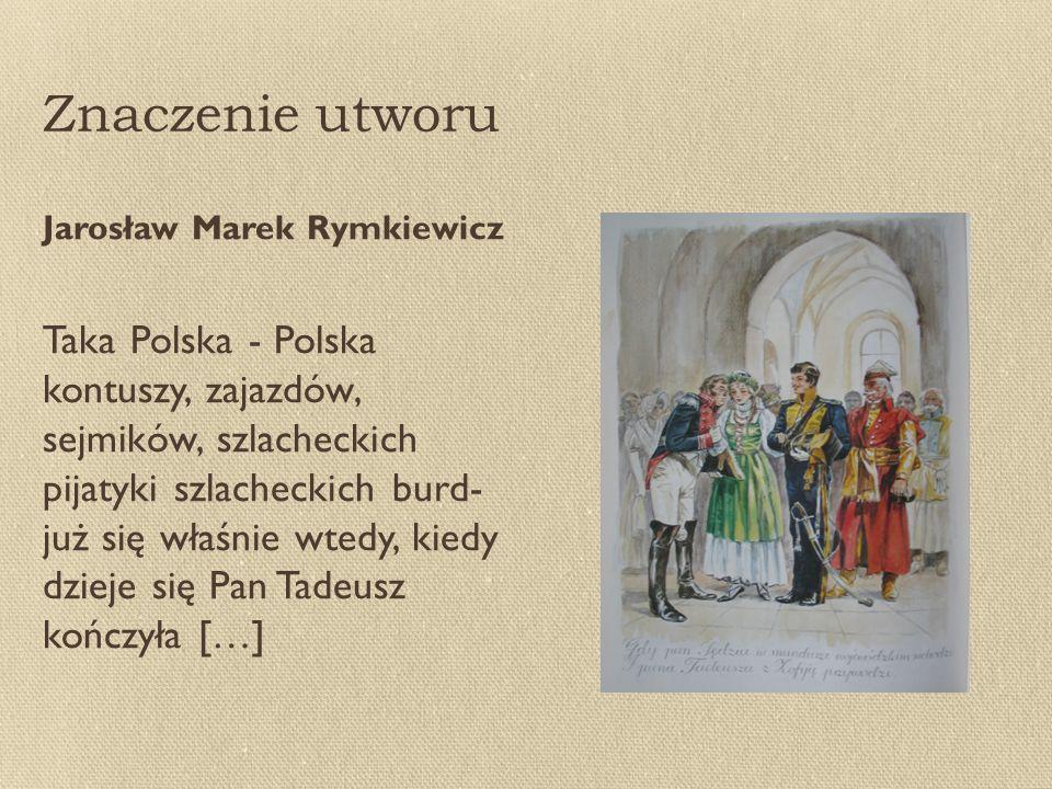 Znaczenie utworu Jarosław Marek Rymkiewicz Taka Polska - Polska kontuszy, zajazdów, sejmików, szlacheckich pijatyki szlacheckich burd- już się właśnie wtedy, kiedy dzieje się Pan Tadeusz kończyła […]
