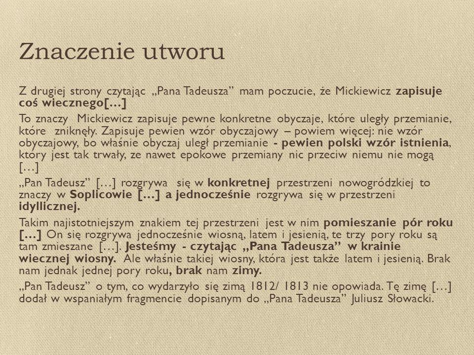 """Znaczenie utworu Z drugiej strony czytając """"Pana Tadeusza mam poczucie, że Mickiewicz zapisuje coś wiecznego[…] To znaczy Mickiewicz zapisuje pewne konkretne obyczaje, które uległy przemianie, które zniknęły."""