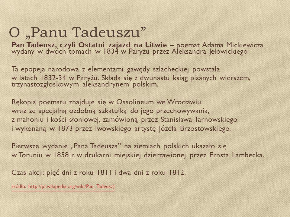 """O """"Panu Tadeuszu Pan Tadeusz, czyli Ostatni zajazd na Litwie – poemat Adama Mickiewicza wydany w dwóch tomach w 1834 w Paryżu przez Aleksandra Jełowickiego Ta epopeja narodowa z elementami gawędy szlacheckiej powstała w latach 1832-34 w Paryżu."""