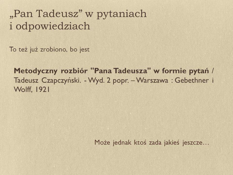 """""""Pan Tadeusz w pytaniach i odpowiedziach To też już zrobiono, bo jest Metodyczny rozbiór Pana Tadeusza w formie pytań / Tadeusz Czapczyński."""