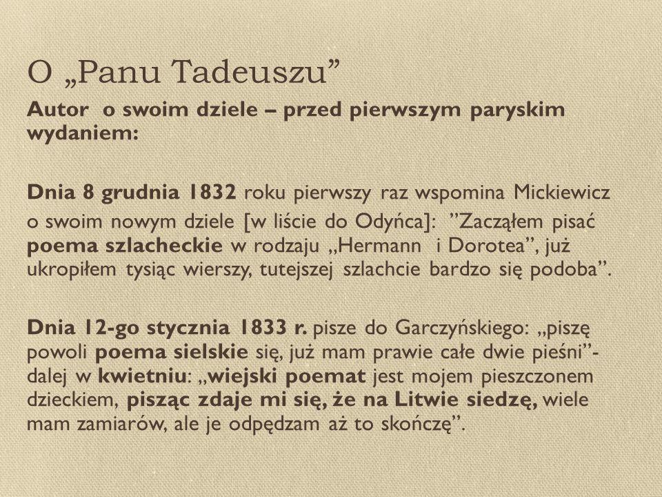 """O """"Panu Tadeuszu Autor o swoim dziele – przed pierwszym paryskim wydaniem: Dnia 8 grudnia 1832 roku pierwszy raz wspomina Mickiewicz o swoim nowym dziele [w liście do Odyńca]: Zacząłem pisać poema szlacheckie w rodzaju """"Hermann i Dorotea , już ukropiłem tysiąc wierszy, tutejszej szlachcie bardzo się podoba ."""