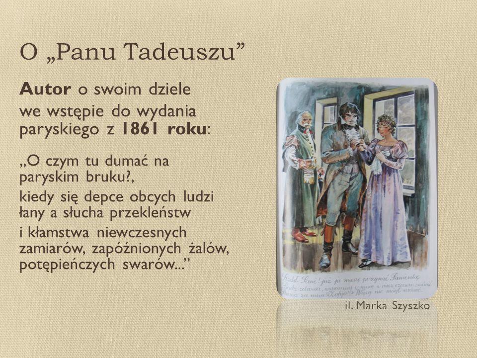 """O """"Panu Tadeuszu Autor o swoim dziele we wstępie do wydania paryskiego z 1861 roku: """"O czym tu dumać na paryskim bruku?, kiedy się depce obcych ludzi łany a słucha przekleństw i kłamstwa niewczesnych zamiarów, zapóźnionych żalów, potępieńczych swarów... il."""