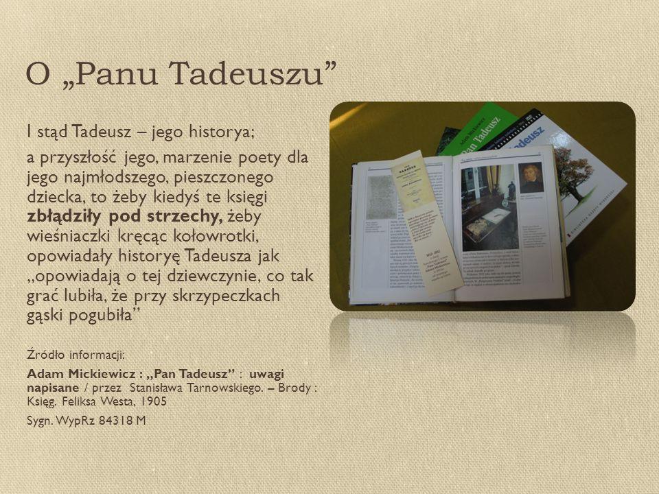 """O """"Panu Tadeuszu I stąd Tadeusz – jego historya; a przyszłość jego, marzenie poety dla jego najmłodszego, pieszczonego dziecka, to żeby kiedyś te księgi zbłądziły pod strzechy, żeby wieśniaczki kręcąc kołowrotki, opowiadały historyę Tadeusza jak """"opowiadają o tej dziewczynie, co tak grać lubiła, że przy skrzypeczkach gąski pogubiła Źródło informacji: Adam Mickiewicz : """"Pan Tadeusz : uwagi napisane / przez Stanisława Tarnowskiego."""