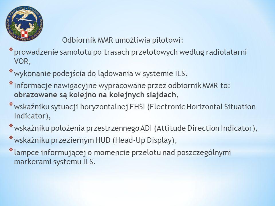 Odbiornik MMR umożliwia pilotowi: * prowadzenie samolotu po trasach przelotowych według radiolatarni VOR, * wykonanie podejścia do lądowania w systemi