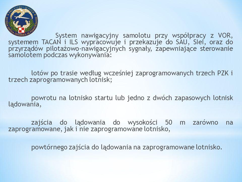 System nawigacyjny samolotu przy współpracy z VOR, systemem TACAN i ILS wypracowuje i przekazuje do SAU, SIeI, oraz do przyrządów pilotażowo-nawigacyj