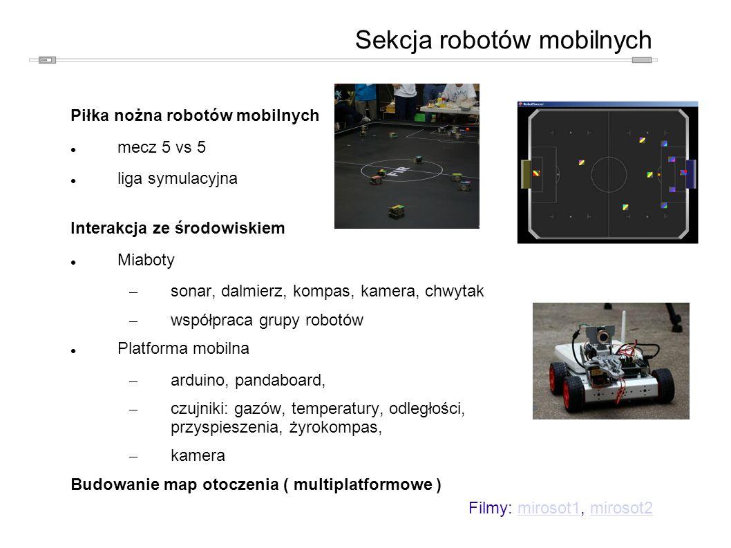 Piłka nożna robotów mobilnych mecz 5 vs 5 liga symulacyjna Interakcja ze środowiskiem Miaboty – sonar, dalmierz, kompas, kamera, chwytak – współpraca grupy robotów Platforma mobilna – arduino, pandaboard, – czujniki: gazów, temperatury, odległości, przyspieszenia, żyrokompas, – kamera Budowanie map otoczenia ( multiplatformowe ) Sekcja robotów mobilnych Filmy: mirosot1, mirosot2mirosot1mirosot2
