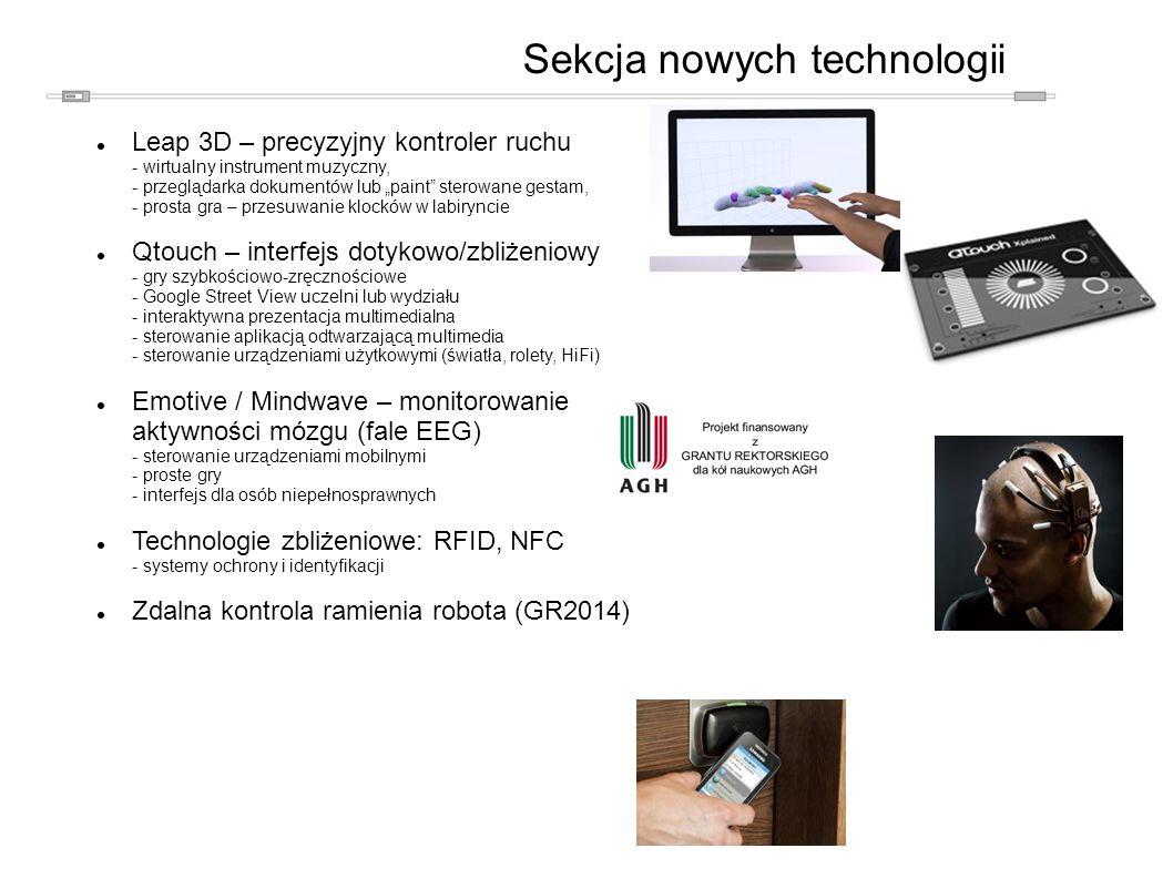 """Sekcja nowych technologii Leap 3D – precyzyjny kontroler ruchu - wirtualny instrument muzyczny, - przeglądarka dokumentów lub """"paint sterowane gestam, - prosta gra – przesuwanie klocków w labiryncie Qtouch – interfejs dotykowo/zbliżeniowy - gry szybkościowo-zręcznościowe - Google Street View uczelni lub wydziału - interaktywna prezentacja multimedialna - sterowanie aplikacją odtwarzającą multimedia - sterowanie urządzeniami użytkowymi (światła, rolety, HiFi) Emotive / Mindwave – monitorowanie aktywności mózgu (fale EEG) - sterowanie urządzeniami mobilnymi - proste gry - interfejs dla osób niepełnosprawnych Technologie zbliżeniowe: RFID, NFC - systemy ochrony i identyfikacji Zdalna kontrola ramienia robota (GR2014)"""
