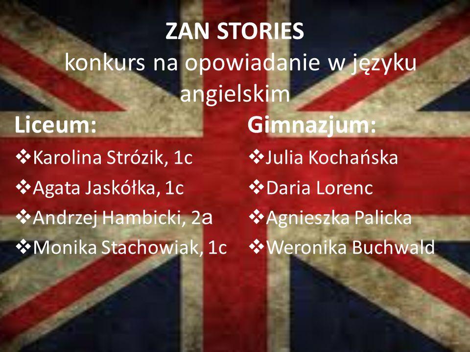 ZAN STORIES konkurs na opowiadanie w języku angielskim Liceum:  Karolina Strózik, 1c  Agata Jaskółka, 1c  Andrzej Hambicki, 2 a  Monika Stachowiak