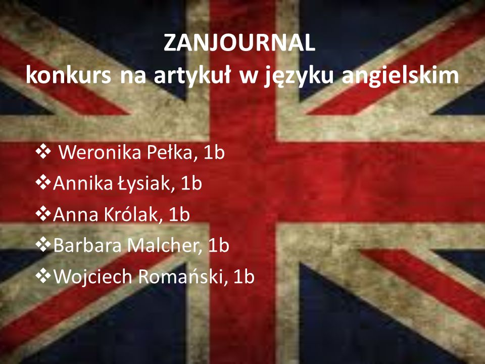 ZANJOURNAL konkurs na artykuł w języku angielskim  Weronika Pełka, 1b  Annika Łysiak, 1b  Anna Królak, 1b  Barbara Malcher, 1b  Wojciech Romański, 1b