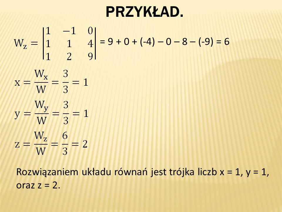 PRZYKŁAD. = 9 + 0 + (-4) – 0 – 8 – (-9) = 6 Rozwiązaniem układu równań jest trójka liczb x = 1, y = 1, oraz z = 2.