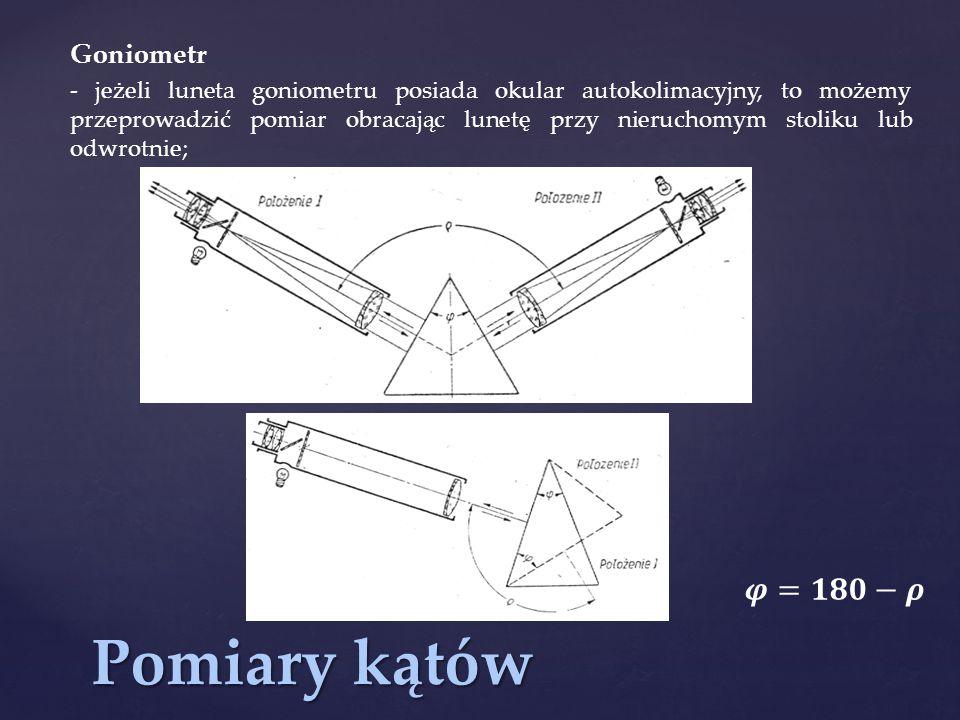Pomiary kątów Goniometr - jeżeli luneta goniometru posiada okular autokolimacyjny, to możemy przeprowadzić pomiar obracając lunetę przy nieruchomym st