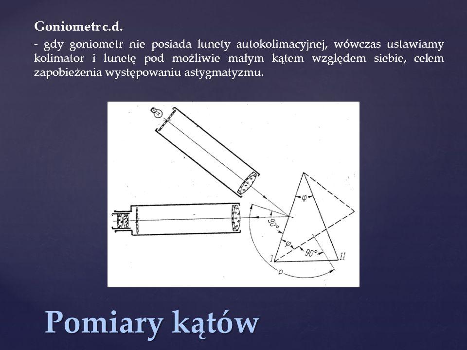 Pomiary kątów Goniometr c.d. - gdy goniometr nie posiada lunety autokolimacyjnej, wówczas ustawiamy kolimator i lunetę pod możliwie małym kątem względ