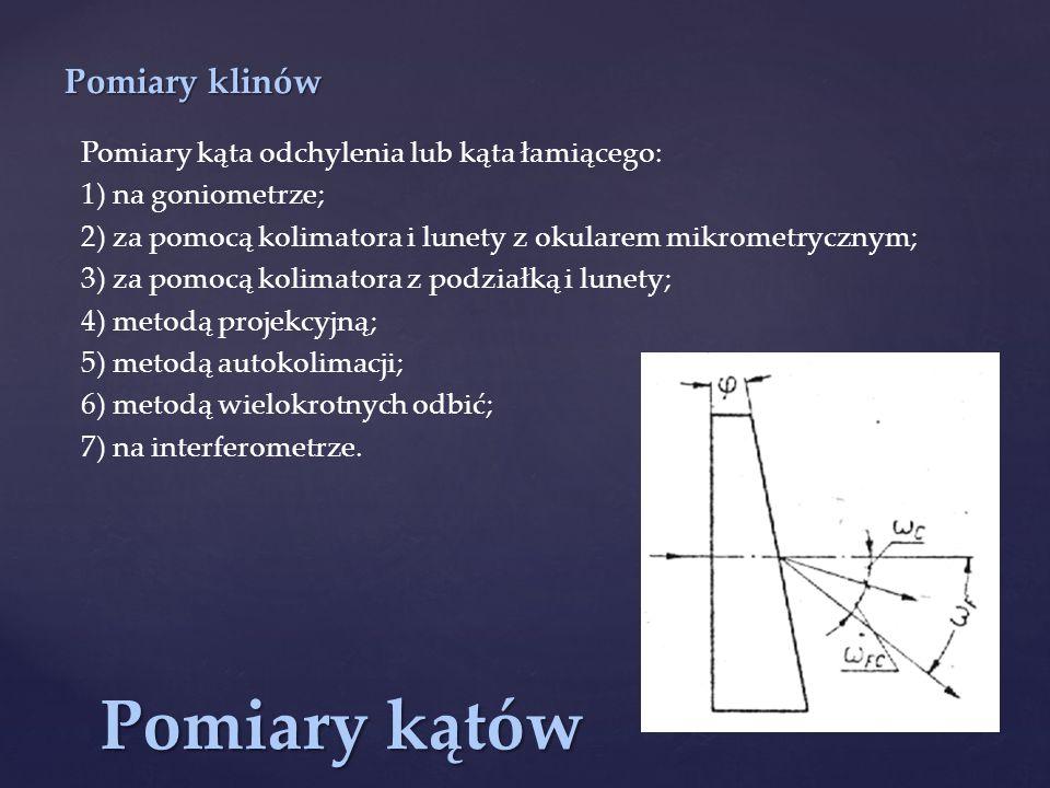 Pomiary kątów Pomiary klinów Pomiary kąta odchylenia lub kąta łamiącego: 1) na goniometrze; 2) za pomocą kolimatora i lunety z okularem mikrometryczny