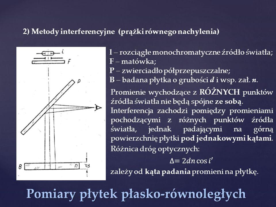 Pomiary płytek płasko-równoległych 2) Metody interferencyjne (prążki równego nachylenia) l – rozciągłe monochromatyczne źródło światła; F – matówka; P