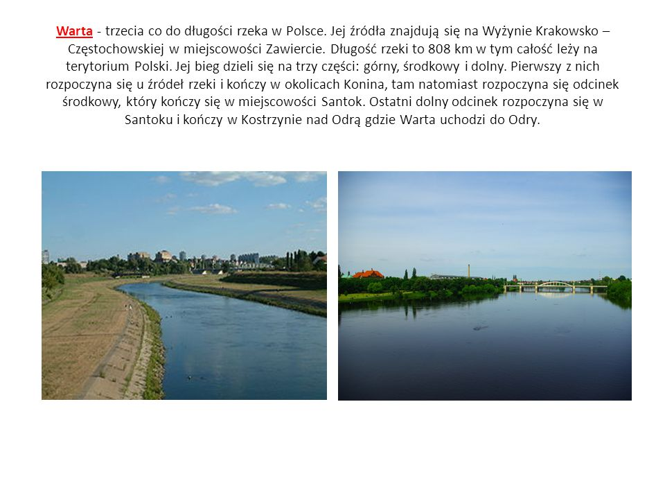 Warta - trzecia co do długości rzeka w Polsce. Jej źródła znajdują się na Wyżynie Krakowsko – Częstochowskiej w miejscowości Zawiercie. Długość rzeki