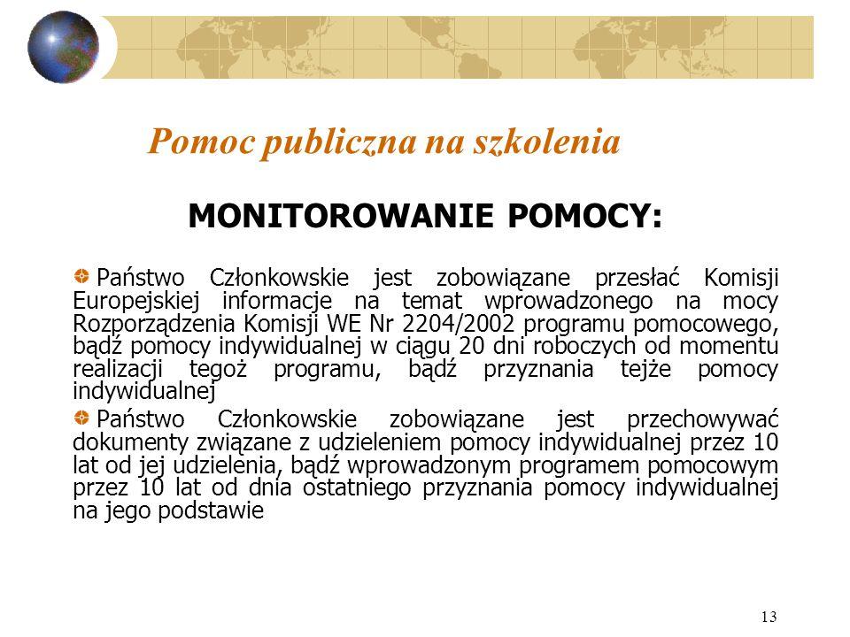 13 Pomoc publiczna na szkolenia MONITOROWANIE POMOCY: Państwo Członkowskie jest zobowiązane przesłać Komisji Europejskiej informacje na temat wprowadzonego na mocy Rozporządzenia Komisji WE Nr 2204/2002 programu pomocowego, bądź pomocy indywidualnej w ciągu 20 dni roboczych od momentu realizacji tegoż programu, bądź przyznania tejże pomocy indywidualnej Państwo Członkowskie zobowiązane jest przechowywać dokumenty związane z udzieleniem pomocy indywidualnej przez 10 lat od jej udzielenia, bądź wprowadzonym programem pomocowym przez 10 lat od dnia ostatniego przyznania pomocy indywidualnej na jego podstawie