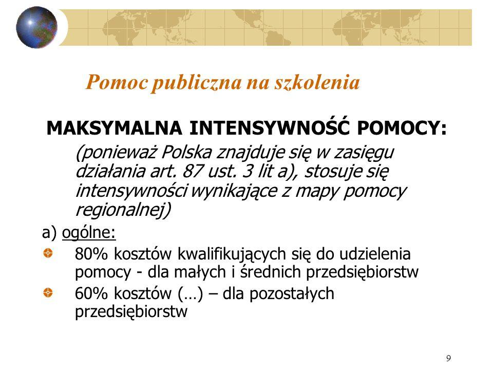 9 Pomoc publiczna na szkolenia MAKSYMALNA INTENSYWNOŚĆ POMOCY: (ponieważ Polska znajduje się w zasięgu działania art. 87 ust. 3 lit a), stosuje się in