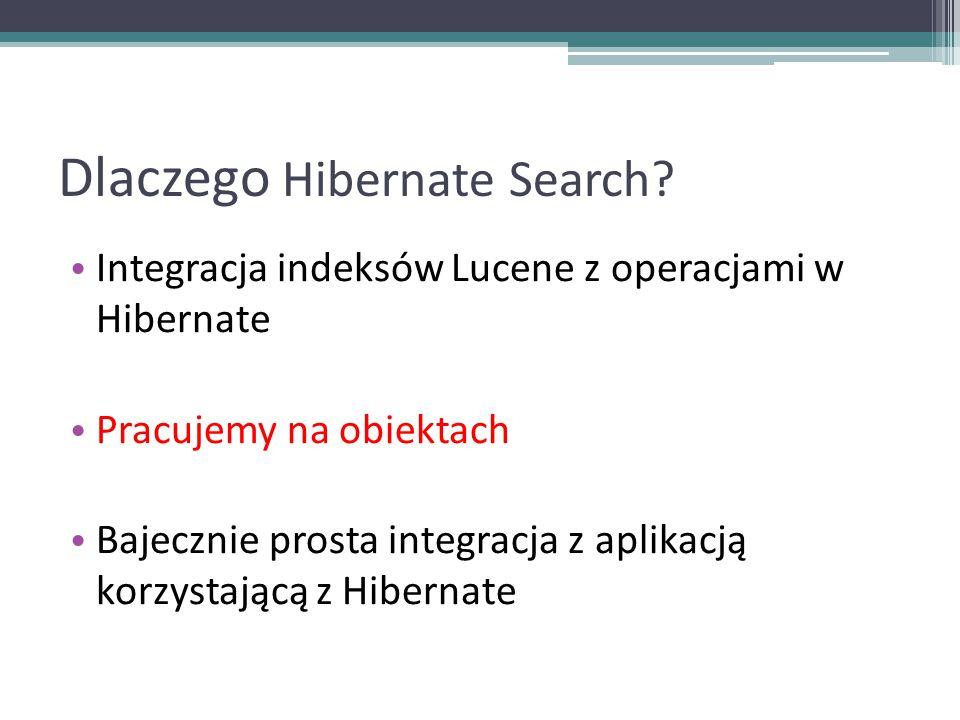 Dlaczego Hibernate Search? Integracja indeksów Lucene z operacjami w Hibernate Pracujemy na obiektach Bajecznie prosta integracja z aplikacją korzysta