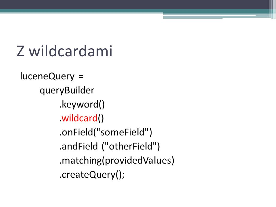 Z wildcardami luceneQuery = queryBuilder.keyword().wildcard().onField( someField ).andField ( otherField ).matching(providedValues).createQuery();