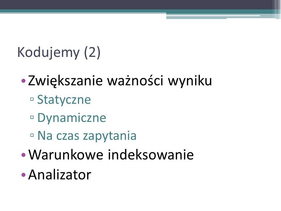 Kodujemy (2) Zwiększanie ważności wyniku ▫ Statyczne ▫ Dynamiczne ▫ Na czas zapytania Warunkowe indeksowanie Analizator