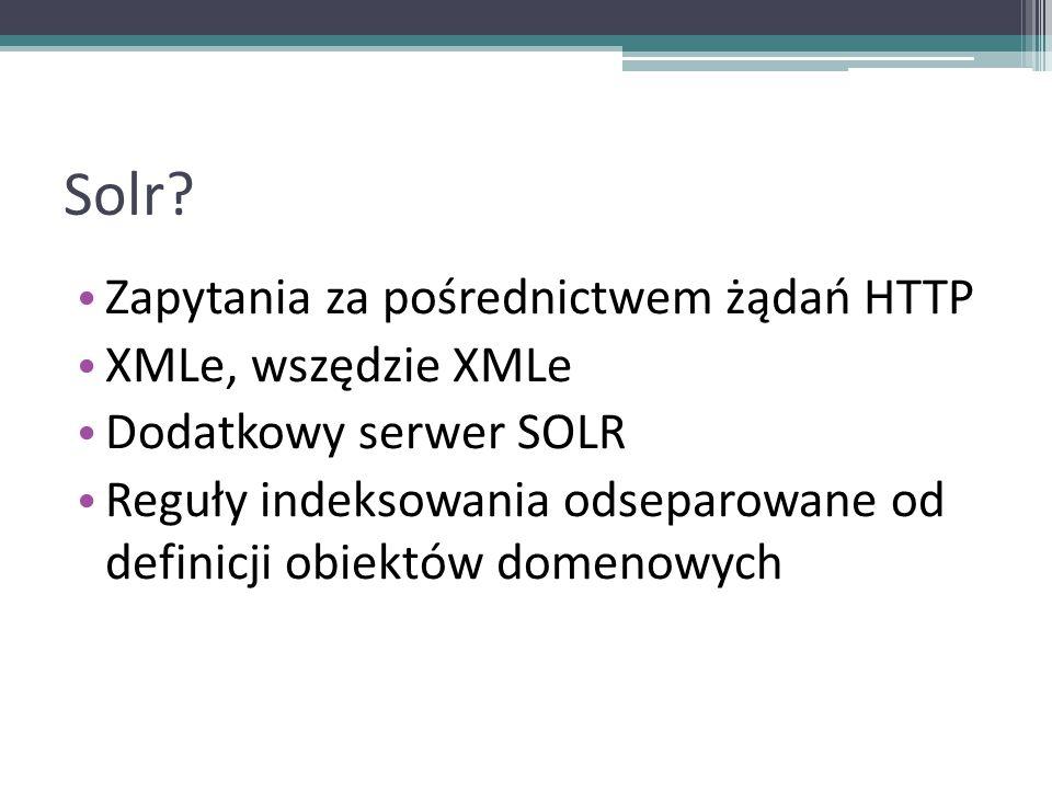 Solr? Zapytania za pośrednictwem żądań HTTP XMLe, wszędzie XMLe Dodatkowy serwer SOLR Reguły indeksowania odseparowane od definicji obiektów domenowyc