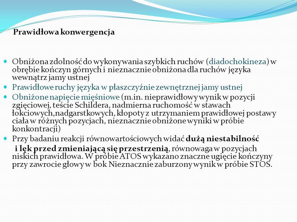 Prawidłowa konwergencja Obniżona zdolność do wykonywania szybkich ruchów (diadochokineza) w obrębie kończyn górnych i nieznacznie obniżona dla ruchów języka wewnątrz jamy ustnej Prawidłowe ruchy języka w płaszczyźnie zewnętrznej jamy ustnej Obniżone napięcie mięśniowe (m.in.