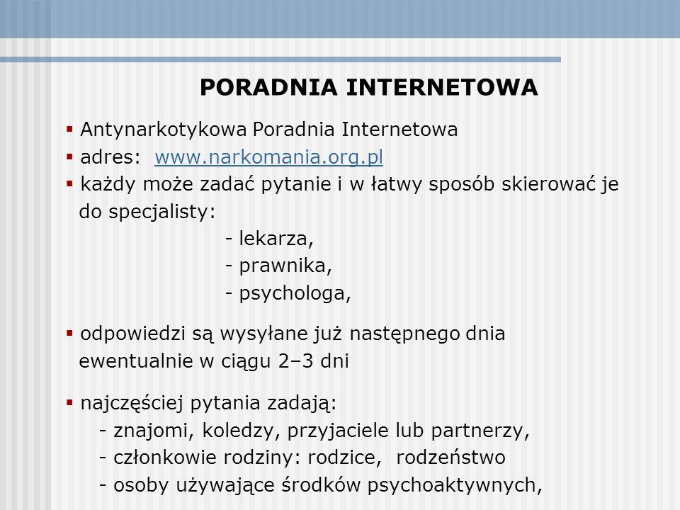 PORADNIA INTERNETOWA  Antynarkotykowa Poradnia Internetowa  adres: www.narkomania.org.plwww.narkomania.org.pl  każdy może zadać pytanie i w łatwy sposób skierować je do specjalisty: - lekarza, - prawnika, - psychologa,  odpowiedzi są wysyłane już następnego dnia ewentualnie w ciągu 2–3 dni  najczęściej pytania zadają: - znajomi, koledzy, przyjaciele lub partnerzy, - członkowie rodziny: rodzice, rodzeństwo - osoby używające środków psychoaktywnych,  specjaliści nie prowadzą psychoterapii przez Internet