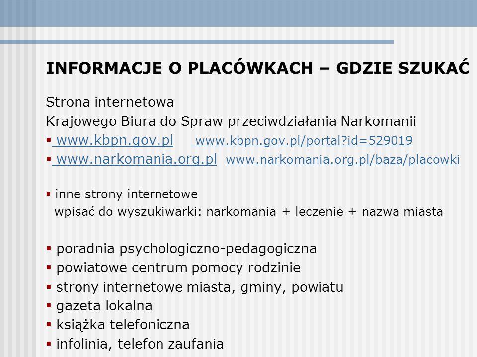 INFORMACJE O PLACÓWKACH – GDZIE SZUKAĆ Strona internetowa Krajowego Biura do Spraw przeciwdziałania Narkomanii  www.kbpn.gov.pl www.kbpn.gov.pl/portal?id=529019 www.kbpn.gov.pl www.kbpn.gov.pl/portal?id=529019  www.narkomania.org.pl www.narkomania.org.pl/baza/placowki www.narkomania.org.pl www.narkomania.org.pl/baza/placowki  inne strony internetowe wpisać do wyszukiwarki: narkomania + leczenie + nazwa miasta  poradnia psychologiczno-pedagogiczna  powiatowe centrum pomocy rodzinie  strony internetowe miasta, gminy, powiatu  gazeta lokalna  książka telefoniczna  infolinia, telefon zaufania