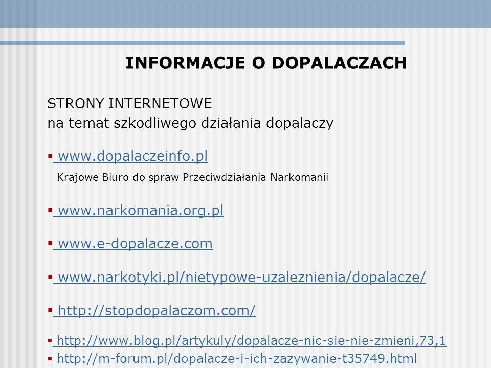 INFORMACJE O DOPALACZACH STRONY INTERNETOWE na temat szkodliwego działania dopalaczy  www.dopalaczeinfo.pl www.dopalaczeinfo.pl Krajowe Biuro do spraw Przeciwdziałania Narkomanii  www.narkomania.org.pl www.narkomania.org.pl  www.e-dopalacze.com www.e-dopalacze.com  www.narkotyki.pl/nietypowe-uzaleznienia/dopalacze/ www.narkotyki.pl/nietypowe-uzaleznienia/dopalacze/  http://stopdopalaczom.com/ http://stopdopalaczom.com/  http://www.blog.pl/artykuly/dopalacze-nic-sie-nie-zmieni,73,1 http://www.blog.pl/artykuly/dopalacze-nic-sie-nie-zmieni,73,1  http://m-forum.pl/dopalacze-i-ich-zazywanie-t35749.html http://m-forum.pl/dopalacze-i-ich-zazywanie-t35749.html