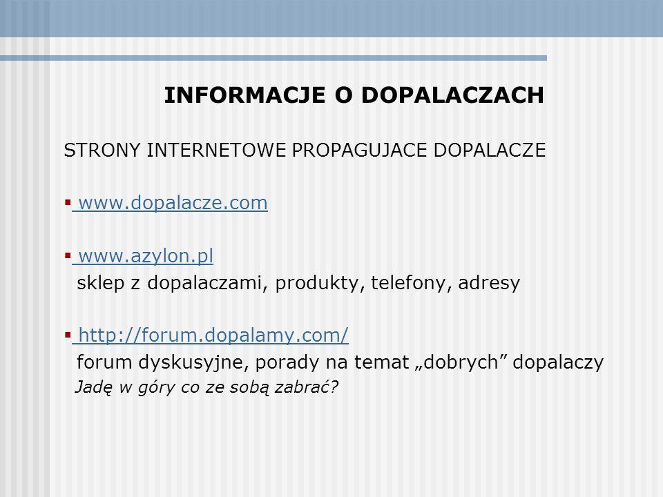 """INFORMACJE O DOPALACZACH STRONY INTERNETOWE PROPAGUJACE DOPALACZE  www.dopalacze.com www.dopalacze.com  www.azylon.pl www.azylon.pl sklep z dopalaczami, produkty, telefony, adresy  http://forum.dopalamy.com/ http://forum.dopalamy.com/ forum dyskusyjne, porady na temat """"dobrych dopalaczy Jadę w góry co ze sobą zabrać?"""