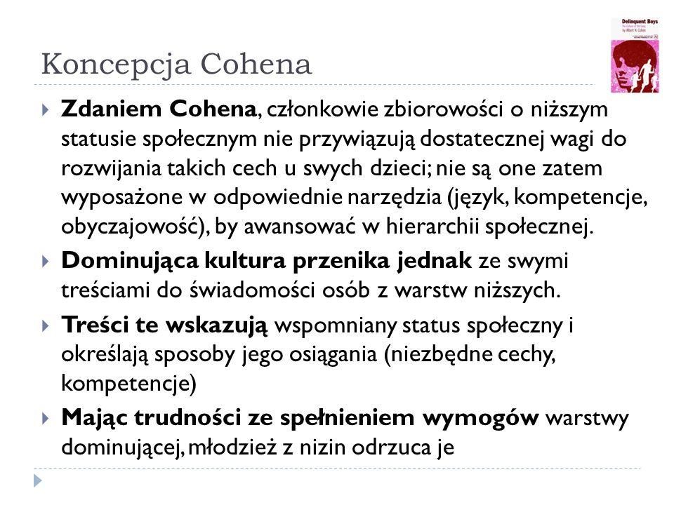 Koncepcja Cohena  Zdaniem Cohena, członkowie zbiorowości o niższym statusie społecznym nie przywiązują dostatecznej wagi do rozwijania takich cech u swych dzieci; nie są one zatem wyposażone w odpowiednie narzędzia (język, kompetencje, obyczajowość), by awansować w hierarchii społecznej.