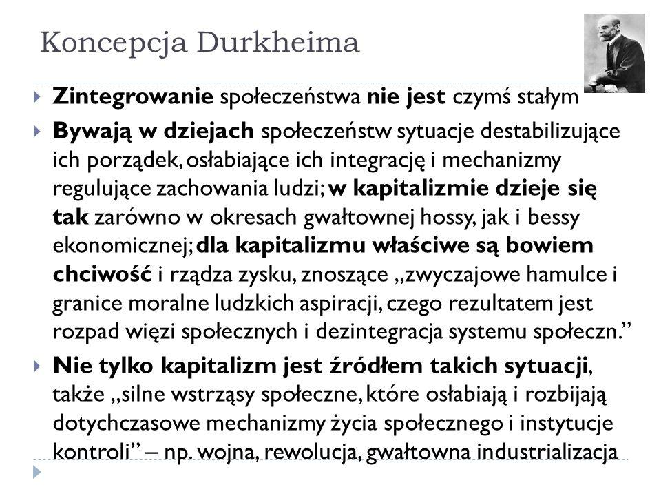 """Koncepcja Durkheima  Zintegrowanie społeczeństwa nie jest czymś stałym  Bywają w dziejach społeczeństw sytuacje destabilizujące ich porządek, osłabiające ich integrację i mechanizmy regulujące zachowania ludzi; w kapitalizmie dzieje się tak zarówno w okresach gwałtownej hossy, jak i bessy ekonomicznej; dla kapitalizmu właściwe są bowiem chciwość i rządza zysku, znoszące """"zwyczajowe hamulce i granice moralne ludzkich aspiracji, czego rezultatem jest rozpad więzi społecznych i dezintegracja systemu społeczn.  Nie tylko kapitalizm jest źródłem takich sytuacji, także """"silne wstrząsy społeczne, które osłabiają i rozbijają dotychczasowe mechanizmy życia społecznego i instytucje kontroli – np."""