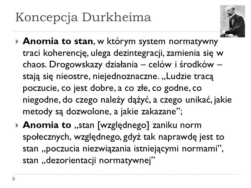 Koncepcja Durkheima  Anomia to stan, w którym system normatywny traci koherencję, ulega dezintegracji, zamienia się w chaos.