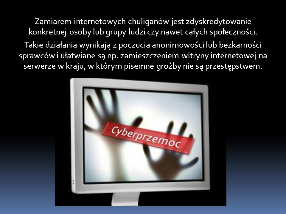 Zamiarem internetowych chuliganów jest zdyskredytowanie konkretnej osoby lub grupy ludzi czy nawet całych społeczności. Takie działania wynikają z poc
