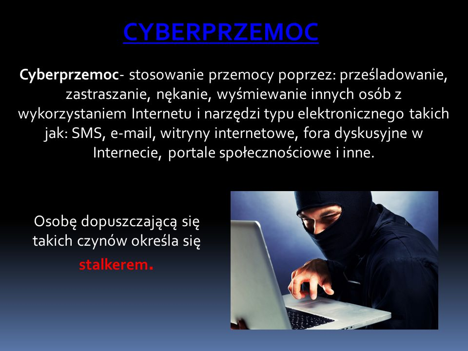 Cyberprzemoc- stosowanie przemocy poprzez: prześladowanie, zastraszanie, nękanie, wyśmiewanie innych osób z wykorzystaniem Internetu i narzędzi typu e