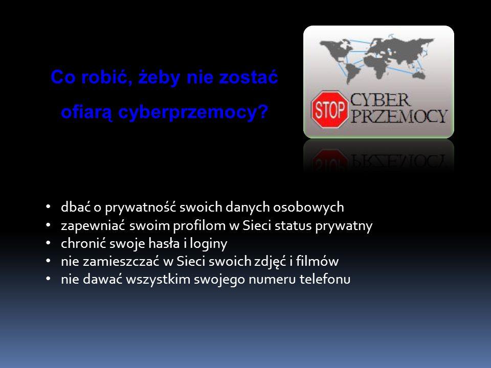 Co robić, żeby nie zostać ofiarą cyberprzemocy? dbać o prywatność swoich danych osobowych zapewniać swoim profilom w Sieci status prywatny chronić swo