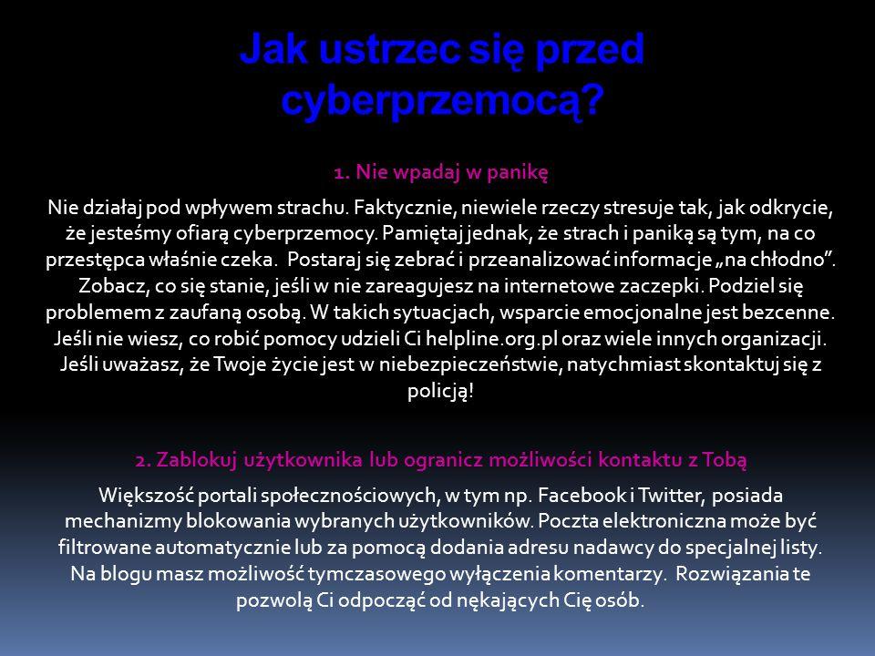 1. Nie wpadaj w panikę Nie działaj pod wpływem strachu. Faktycznie, niewiele rzeczy stresuje tak, jak odkrycie, że jesteśmy ofiarą cyberprzemocy. Pami
