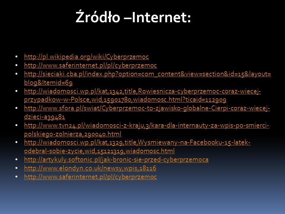 Źródło –Internet: http://pl.wikipedia.org/wiki/Cyberprzemoc http://www.saferinternet.pl/pl/cyberprzemoc http://sieciaki.cba.pl/index.php?option=com_content&view=section&id=15&layout= blog&Itemid=69 http://sieciaki.cba.pl/index.php?option=com_content&view=section&id=15&layout= blog&Itemid=69 http://wiadomosci.wp.pl/kat,1342,title,Rowiesnicza-cyberprzemoc-coraz-wiecej- przypadkow-w-Polsce,wid,15901780,wiadomosc.html?ticaid=112909 http://wiadomosci.wp.pl/kat,1342,title,Rowiesnicza-cyberprzemoc-coraz-wiecej- przypadkow-w-Polsce,wid,15901780,wiadomosc.html?ticaid=112909 http://www.sfora.pl/swiat/Cyberprzemoc-to-zjawisko-globalne-Cierpi-coraz-wiecej- dzieci-a39481 http://www.sfora.pl/swiat/Cyberprzemoc-to-zjawisko-globalne-Cierpi-coraz-wiecej- dzieci-a39481 http://www.tvn24.pl/wiadomosci-z-kraju,3/kara-dla-internauty-za-wpis-po-smierci- polskiego-zolnierza,290040.html http://www.tvn24.pl/wiadomosci-z-kraju,3/kara-dla-internauty-za-wpis-po-smierci- polskiego-zolnierza,290040.html http://wiadomosci.wp.pl/kat,1329,title,Wysmiewany-na-Facebooku-15-latek- odebral-sobie-zycie,wid,15121319,wiadomosc.html http://wiadomosci.wp.pl/kat,1329,title,Wysmiewany-na-Facebooku-15-latek- odebral-sobie-zycie,wid,15121319,wiadomosc.html http://artykuly.softonic.pl/jak-bronic-sie-przed-cyberprzemoca http://www.elondyn.co.uk/newsy,wpis,18116 http://www.saferinternet.pl/pl/cyberprzemoc