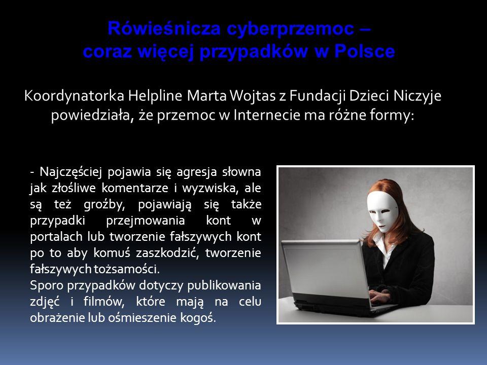 Koordynatorka Helpline Marta Wojtas z Fundacji Dzieci Niczyje powiedziała, że przemoc w Internecie ma różne formy: - Najczęściej pojawia się agresja słowna jak złośliwe komentarze i wyzwiska, ale są też groźby, pojawiają się także przypadki przejmowania kont w portalach lub tworzenie fałszywych kont po to aby komuś zaszkodzić, tworzenie fałszywych tożsamości.
