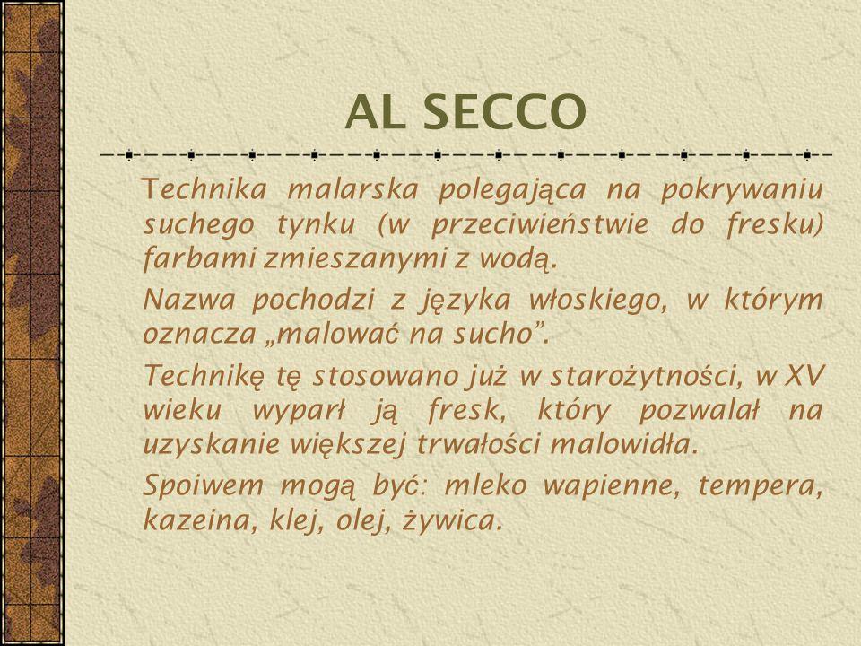 AL SECCO Technika malarska polegaj ą ca na pokrywaniu suchego tynku (w przeciwie ń stwie do fresku) farbami zmieszanymi z wod ą. Nazwa pochodzi z j ę