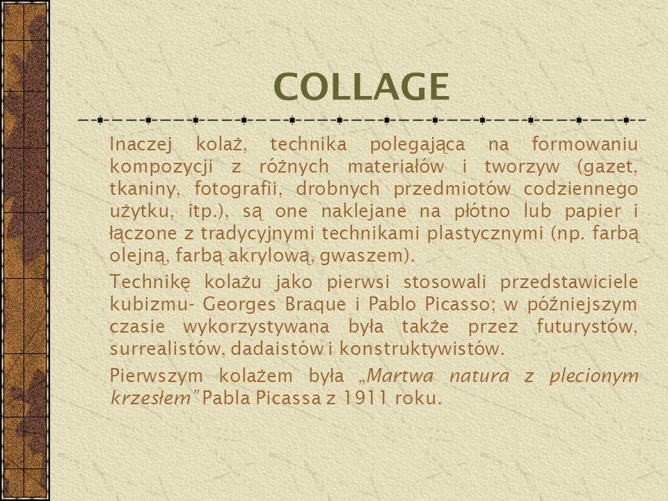 COLLAGE Inaczej kola ż, technika polegaj ą ca na formowaniu kompozycji z ró ż nych materia ł ów i tworzyw (gazet, tkaniny, fotografii, drobnych przedm