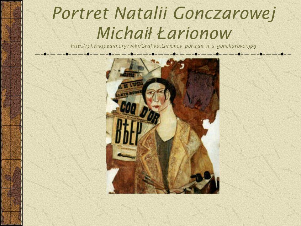 Portret Natalii Gonczarowej Michai ł Ł arionow http://pl.wikipedia.org/wiki/Grafika:Larionov_portrait_n_s_goncharovoi.jpg