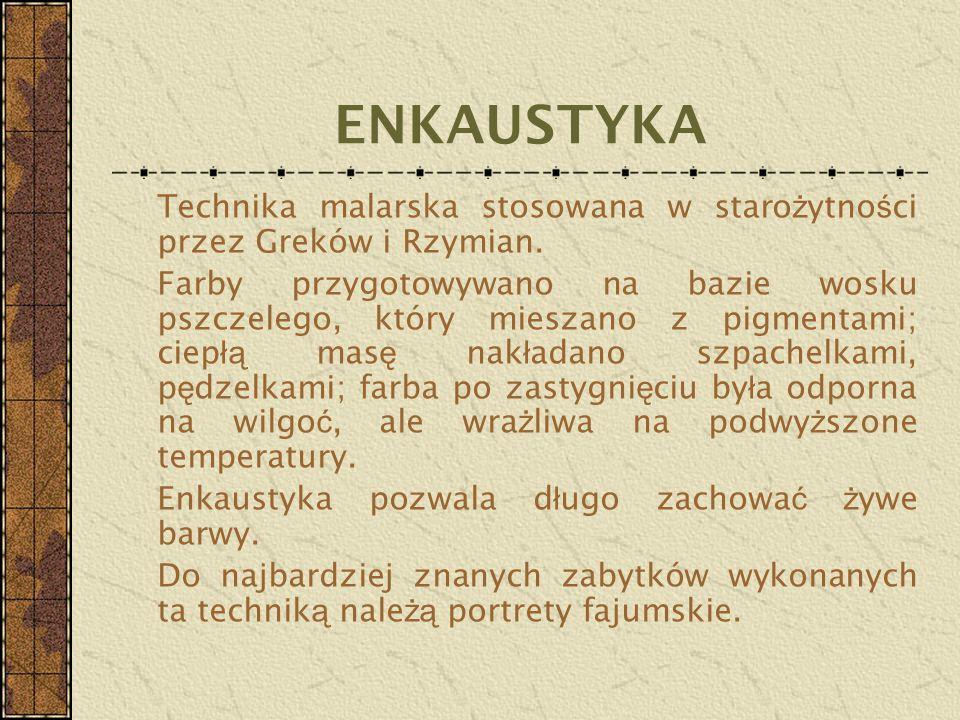 ENKAUSTYKA Technika malarska stosowana w staro ż ytno ś ci przez Greków i Rzymian. Farby przygotowywano na bazie wosku pszczelego, który mieszano z pi
