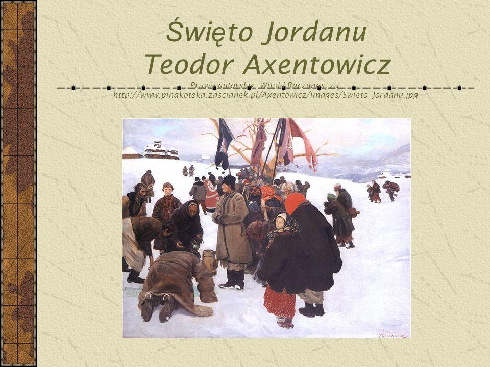 Ś wi ę to Jordanu Teodor Axentowicz Prawa autorskie: Witold Raczunas, za: http://www.pinakoteka.zascianek.pl/Axentowicz/Images/Swieto_Jordanu.jpg