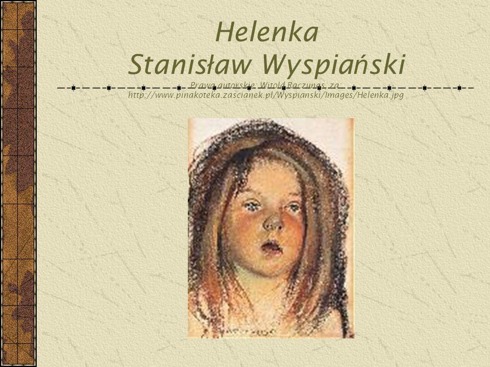 Helenka Stanis ł aw Wyspia ń ski Prawa autorskie: Witold Raczunas, za: http://www.pinakoteka.zascianek.pl/Wyspianski/Images/Helenka.jpg